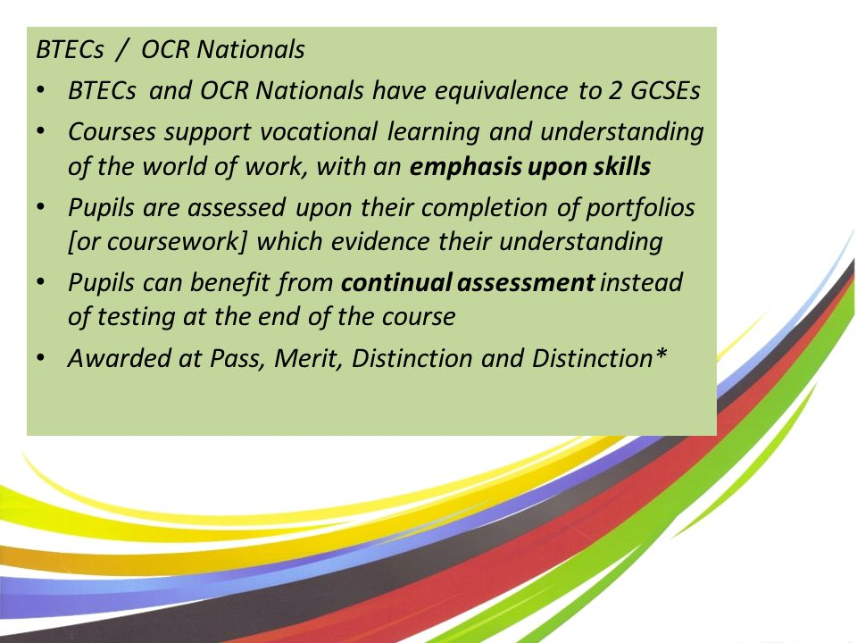 BTECs / OCR Nationals BTECs and OCR Nationals have equivalence to 2 GCSEs Courses support vocational learning and understanding of the world of work, with an emphasis upon skills Pupils are assessed upon their completion of portfolios [or coursework] which evidence their understanding Pupils can benefit from continual assessment instead of testing at the end of the course Awarded at Pass, Merit, Distinction and Distinction*