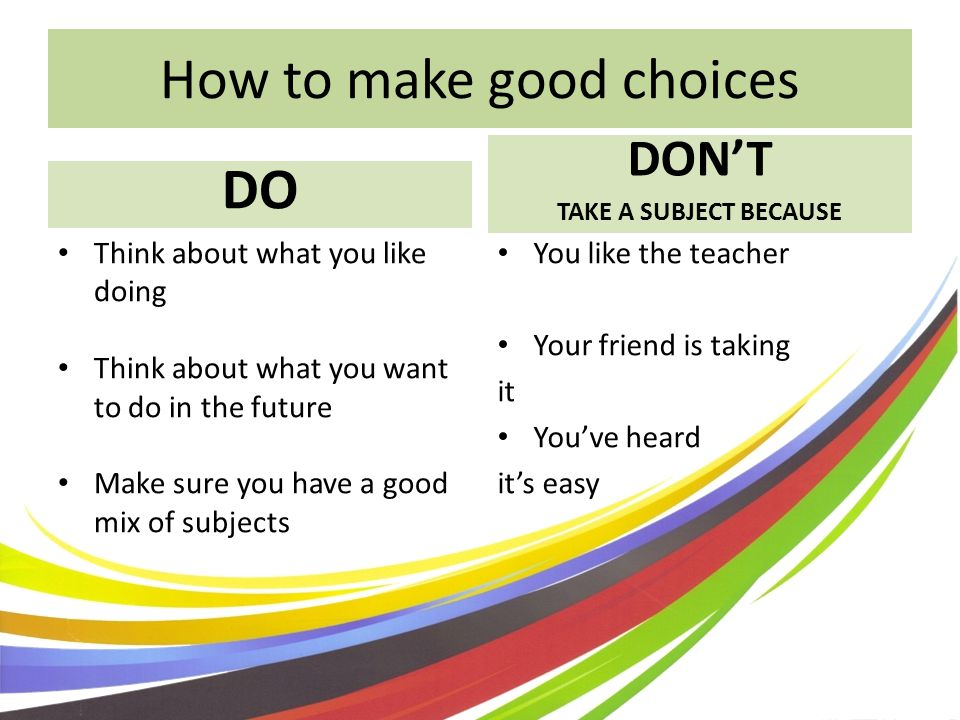 How to make good choices DO DONT TAKE A SUBJECT BECAUSE Think about what you like doing Think about what you want to do in the future Make sure you have a good mix of subjects You like the teacher Your friend is taking it Youve heard its easy