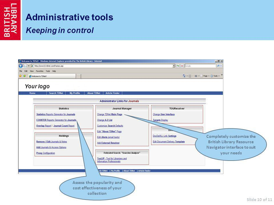 Your logo Administrative tools Keeping in control Assess the popularity and cost effectiveness of your collection Completely customize the British Library Resource Navigator interface to suit your needs Slide 10 of 11