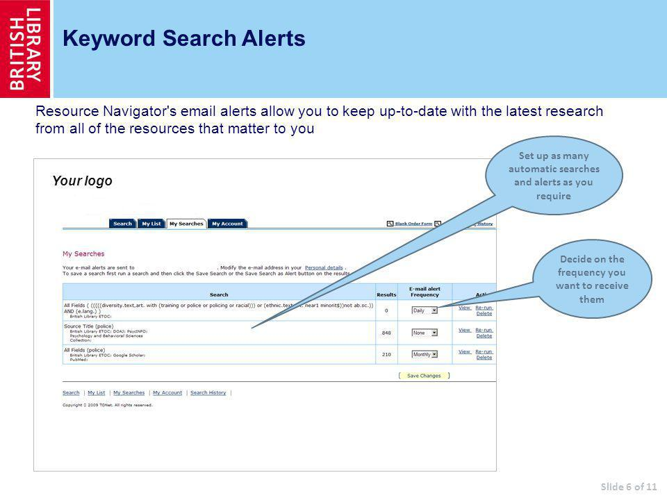 Keyword Search Alerts Set up as many automatic searches and alerts as you require Decide on the frequency you want to receive them Slide 6 of 11 Your logo Resource Navigator s  alerts allow you to keep up-to-date with the latest research from all of the resources that matter to you