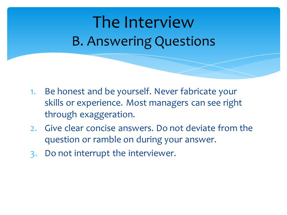 1.Be honest and be yourself. Never fabricate your skills or experience.