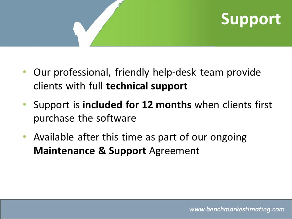 Benchmark Estimating – Company History   Support Our professional, friendly help-desk team provide clients with full technical support Support is included for 12 months when clients first purchase the software Available after this time as part of our ongoing Maintenance & Support Agreement
