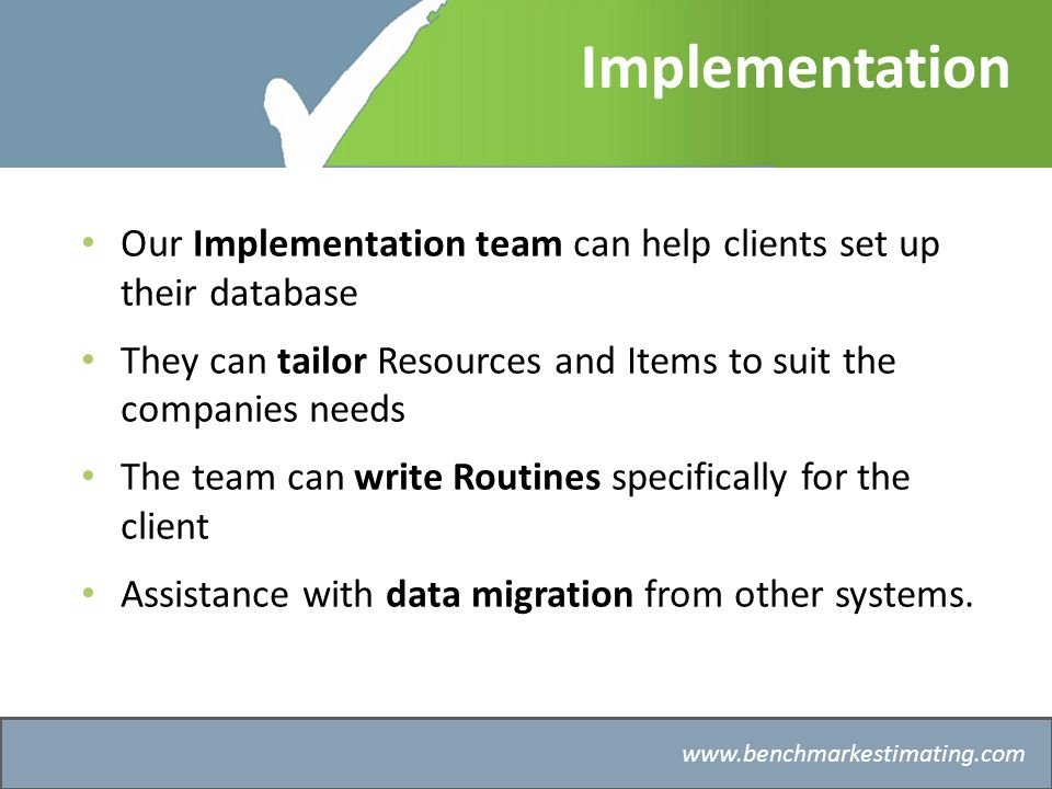 Benchmark Estimating – Company History   Implementation Our Implementation team can help clients set up their database They can tailor Resources and Items to suit the companies needs The team can write Routines specifically for the client Assistance with data migration from other systems.