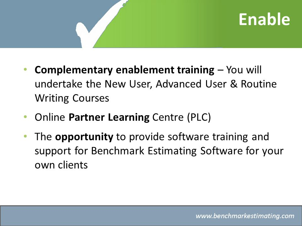 Benchmark Estimating – Company History   Enable Complementary enablement training – You will undertake the New User, Advanced User & Routine Writing Courses Online Partner Learning Centre (PLC) The opportunity to provide software training and support for Benchmark Estimating Software for your own clients