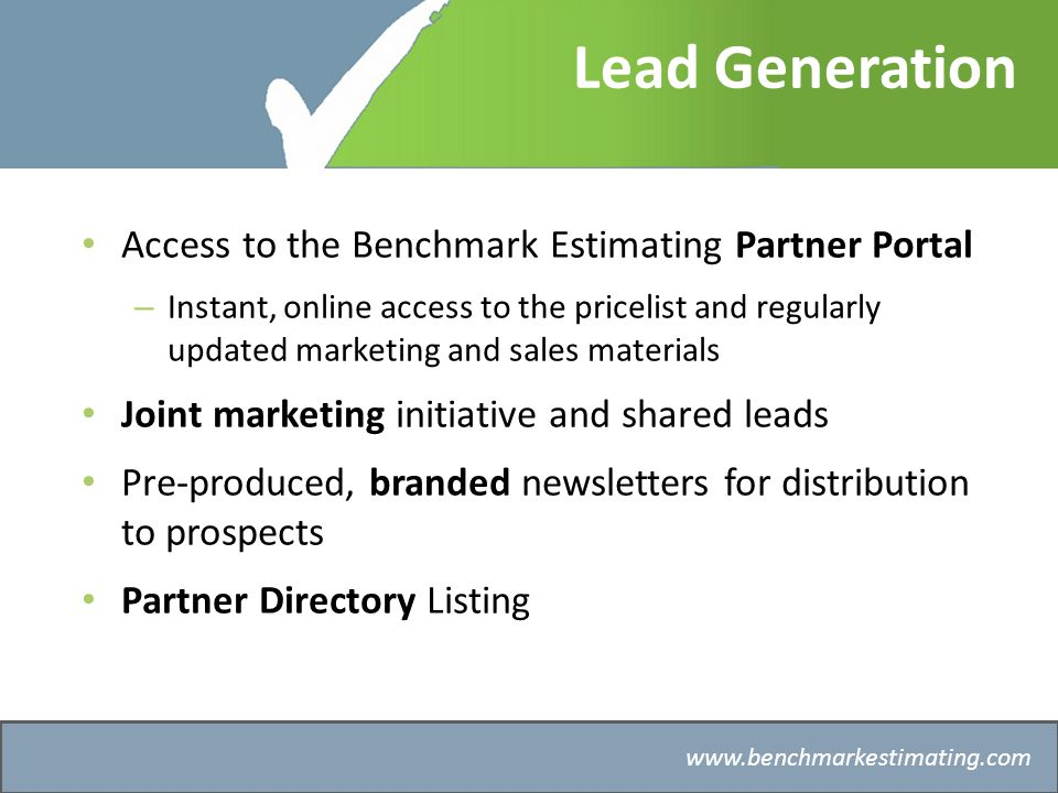 Benchmark Estimating – Company History   Lead Generation Access to the Benchmark Estimating Partner Portal – Instant, online access to the pricelist and regularly updated marketing and sales materials Joint marketing initiative and shared leads Pre-produced, branded newsletters for distribution to prospects Partner Directory Listing