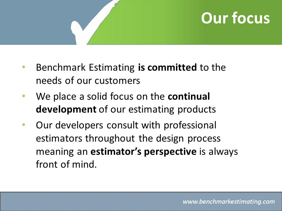 Benchmark Estimating – Company History   Our focus Benchmark Estimating is committed to the needs of our customers We place a solid focus on the continual development of our estimating products Our developers consult with professional estimators throughout the design process meaning an estimators perspective is always front of mind.