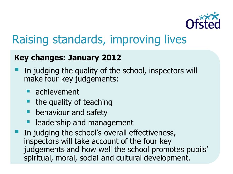 Raising standards, improving lives Key changes: January 2012 In judging the quality of the school, inspectors will make four key judgements: achievement the quality of teaching behaviour and safety leadership and management In judging the schools overall effectiveness, inspectors will take account of the four key judgements and how well the school promotes pupils spiritual, moral, social and cultural development.