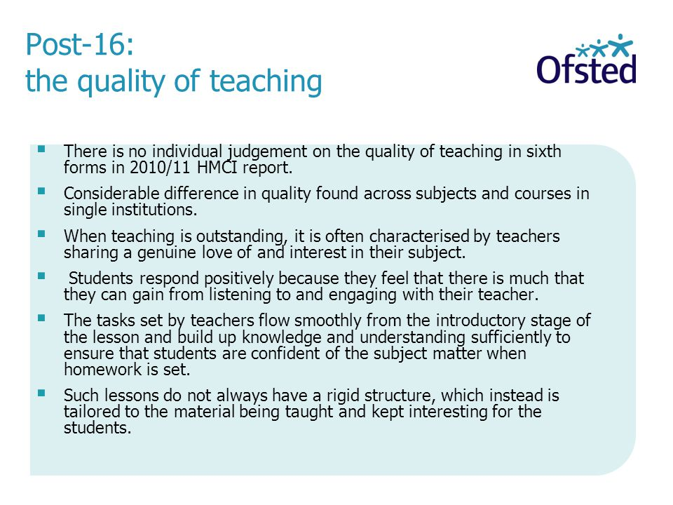 Post-16: the quality of teaching There is no individual judgement on the quality of teaching in sixth forms in 2010/11 HMCI report.