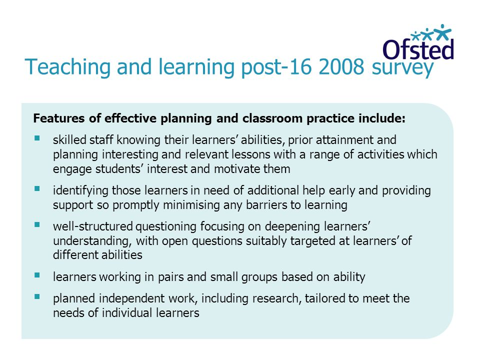 Teaching and learning post survey Features of effective planning and classroom practice include: skilled staff knowing their learners abilities, prior attainment and planning interesting and relevant lessons with a range of activities which engage students interest and motivate them identifying those learners in need of additional help early and providing support so promptly minimising any barriers to learning well-structured questioning focusing on deepening learners understanding, with open questions suitably targeted at learners of different abilities learners working in pairs and small groups based on ability planned independent work, including research, tailored to meet the needs of individual learners