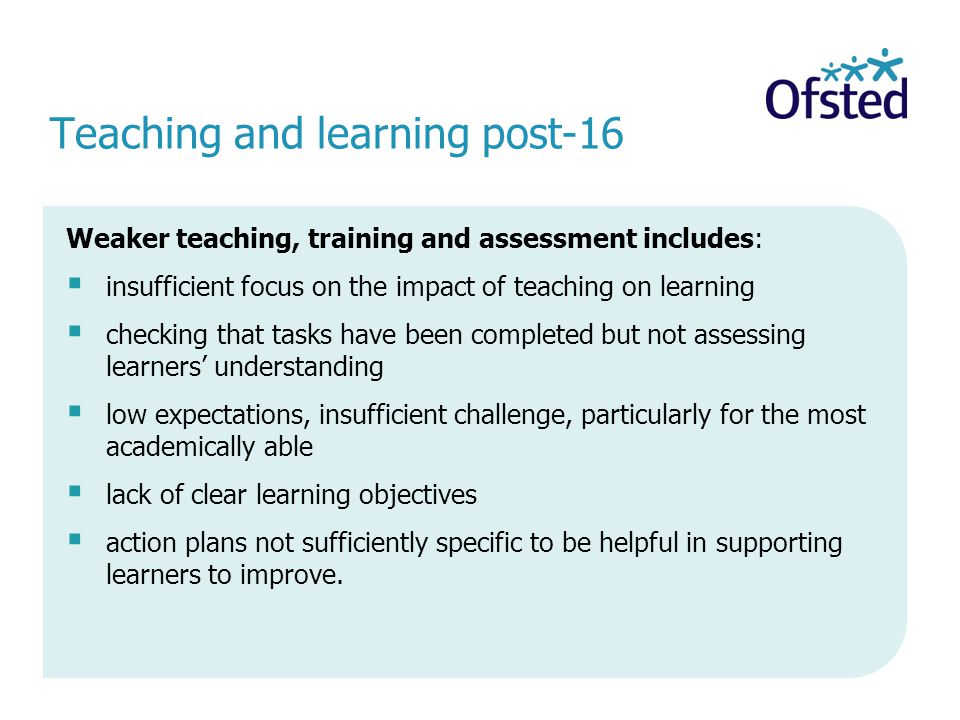 Teaching and learning post-16 Weaker teaching, training and assessment includes: insufficient focus on the impact of teaching on learning checking that tasks have been completed but not assessing learners understanding low expectations, insufficient challenge, particularly for the most academically able lack of clear learning objectives action plans not sufficiently specific to be helpful in supporting learners to improve.