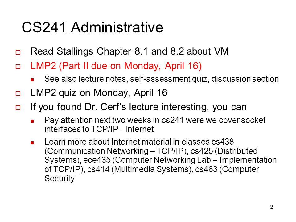 2 CS241 Administrative Read Stallings Chapter 8.1 and 8.2 about VM LMP2 (Part II due on Monday, April 16) See also lecture notes, self-assessment quiz, discussion section LMP2 quiz on Monday, April 16 If you found Dr.