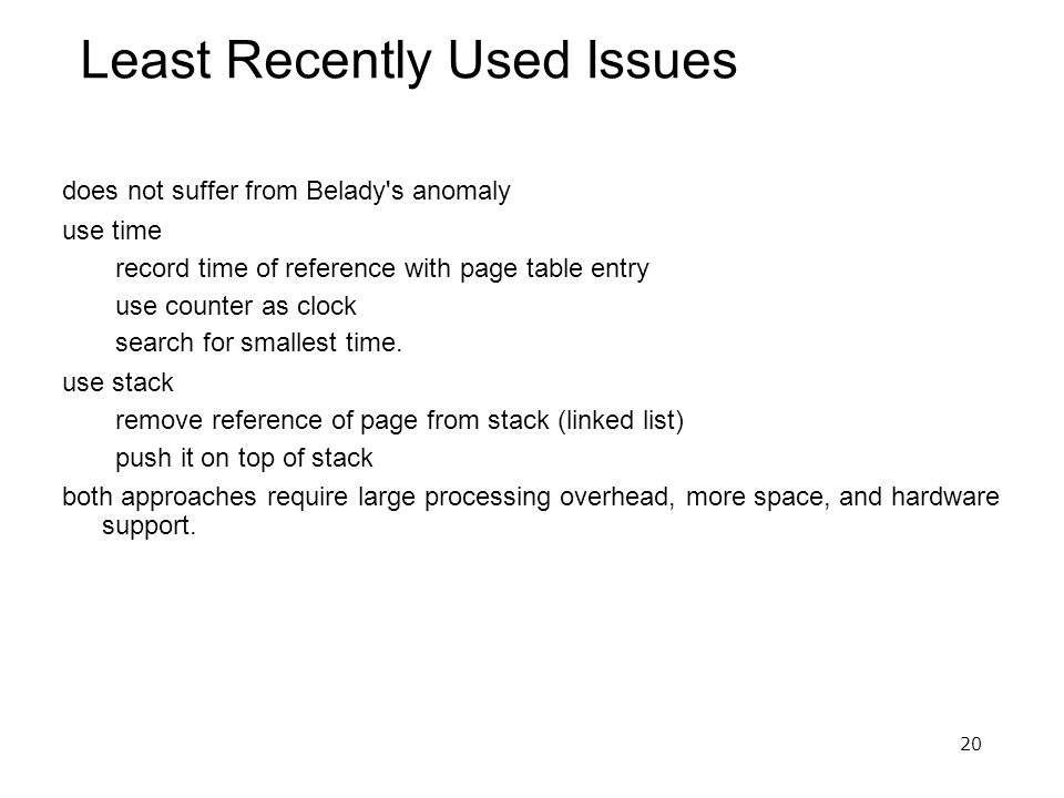 20 Least Recently Used Issues does not suffer from Belady s anomaly use time record time of reference with page table entry use counter as clock search for smallest time.