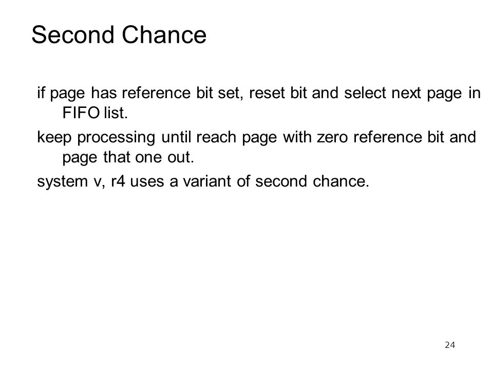 24 Second Chance if page has reference bit set, reset bit and select next page in FIFO list.
