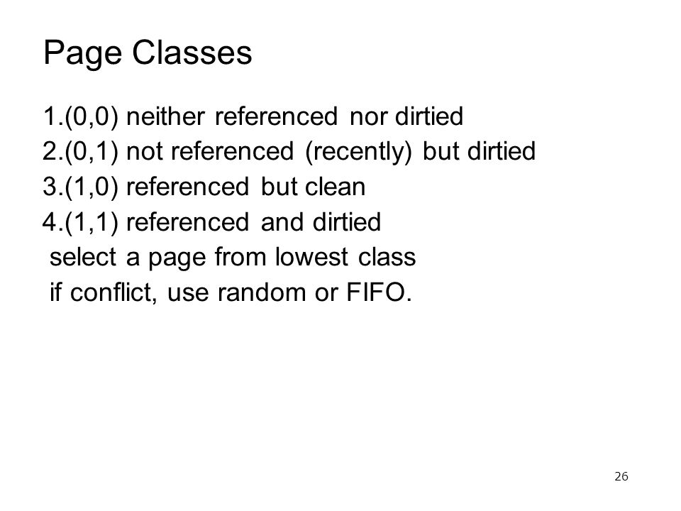 26 Page Classes 1.(0,0) neither referenced nor dirtied 2.(0,1) not referenced (recently) but dirtied 3.(1,0) referenced but clean 4.(1,1) referenced and dirtied select a page from lowest class if conflict, use random or FIFO.