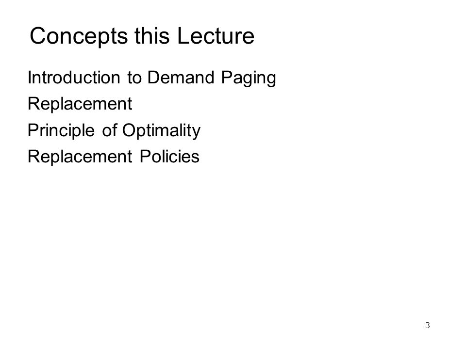 3 Concepts this Lecture Introduction to Demand Paging Replacement Principle of Optimality Replacement Policies