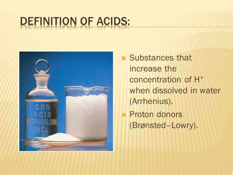 Substances that increase the concentration of H + when dissolved in water (Arrhenius).