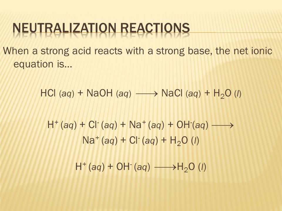When a strong acid reacts with a strong base, the net ionic equation is… HCl (aq) + NaOH (aq) NaCl (aq) + H 2 O (l) H + ( aq ) + Cl - ( aq ) + Na + ( aq ) + OH - ( aq ) Na + ( aq ) + Cl - ( aq ) + H 2 O ( l ) H + ( aq ) + OH - ( aq ) H 2 O ( l )