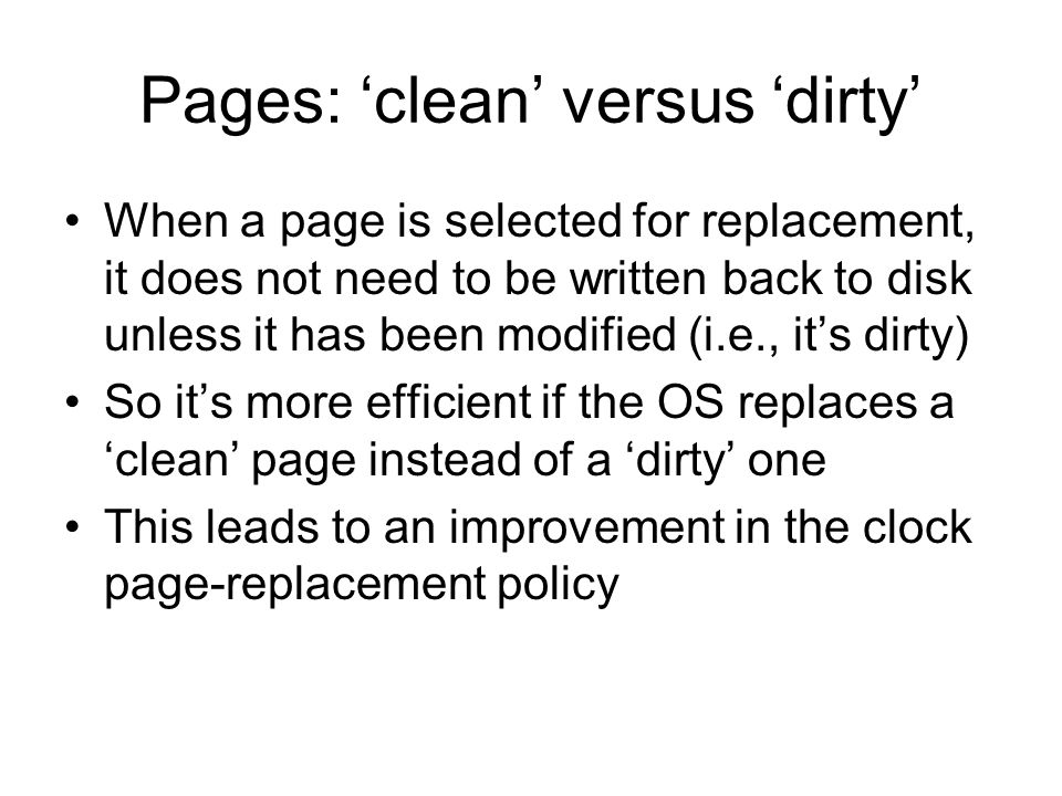 Pages: clean versus dirty When a page is selected for replacement, it does not need to be written back to disk unless it has been modified (i.e., its dirty) So its more efficient if the OS replaces a clean page instead of a dirty one This leads to an improvement in the clock page-replacement policy