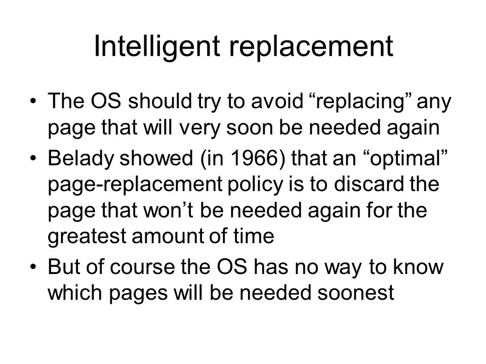 Intelligent replacement The OS should try to avoid replacing any page that will very soon be needed again Belady showed (in 1966) that an optimal page-replacement policy is to discard the page that wont be needed again for the greatest amount of time But of course the OS has no way to know which pages will be needed soonest