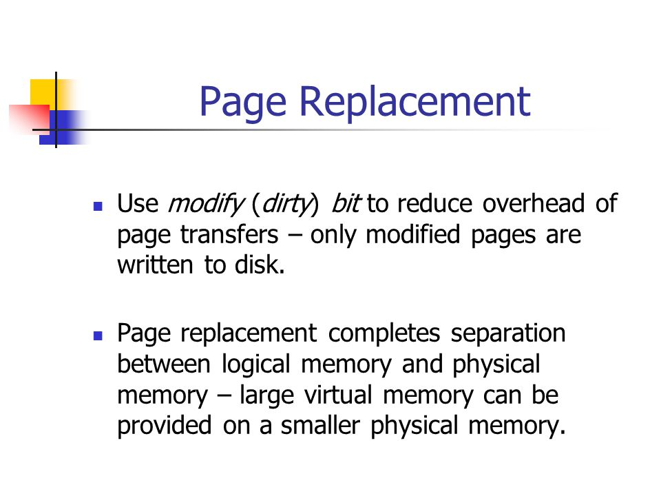 Page Replacement Use modify (dirty) bit to reduce overhead of page transfers – only modified pages are written to disk.