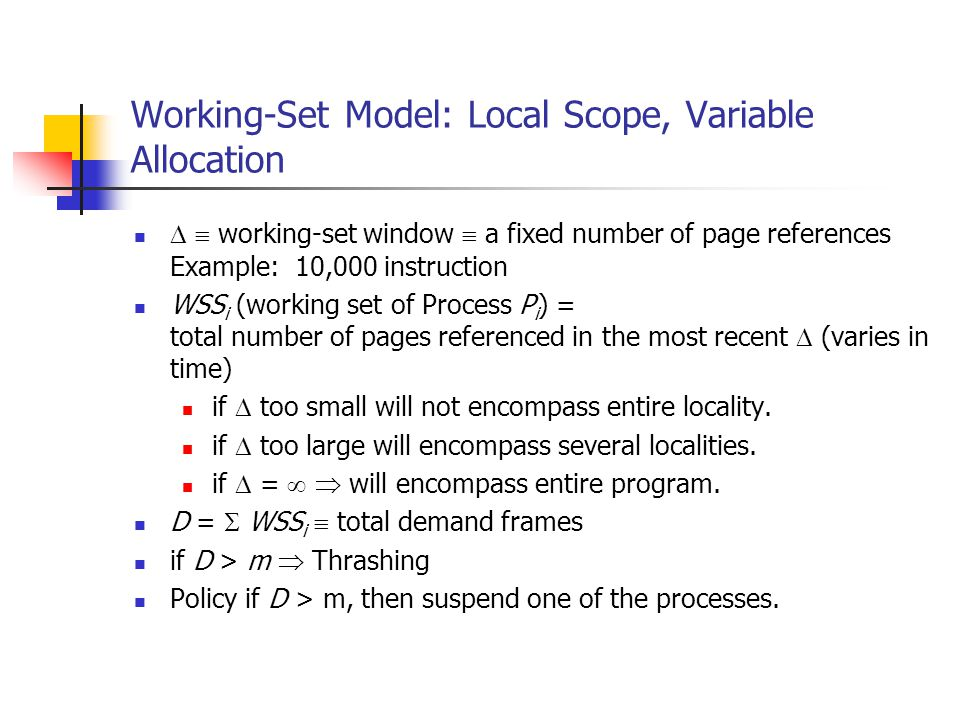 Working-Set Model: Local Scope, Variable Allocation working-set window a fixed number of page references Example: 10,000 instruction WSS i (working set of Process P i ) = total number of pages referenced in the most recent (varies in time) if too small will not encompass entire locality.