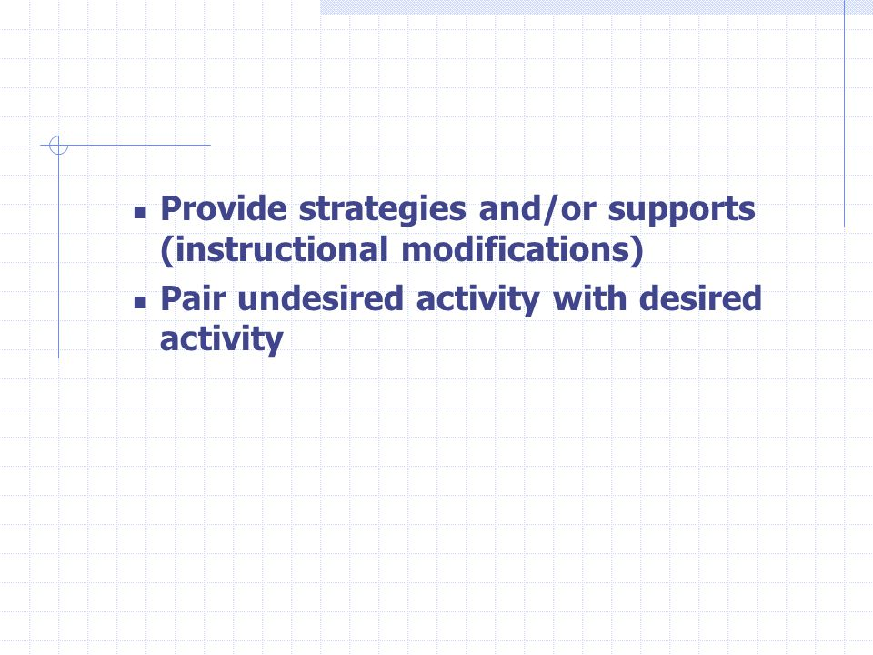 Provide strategies and/or supports (instructional modifications) Pair undesired activity with desired activity
