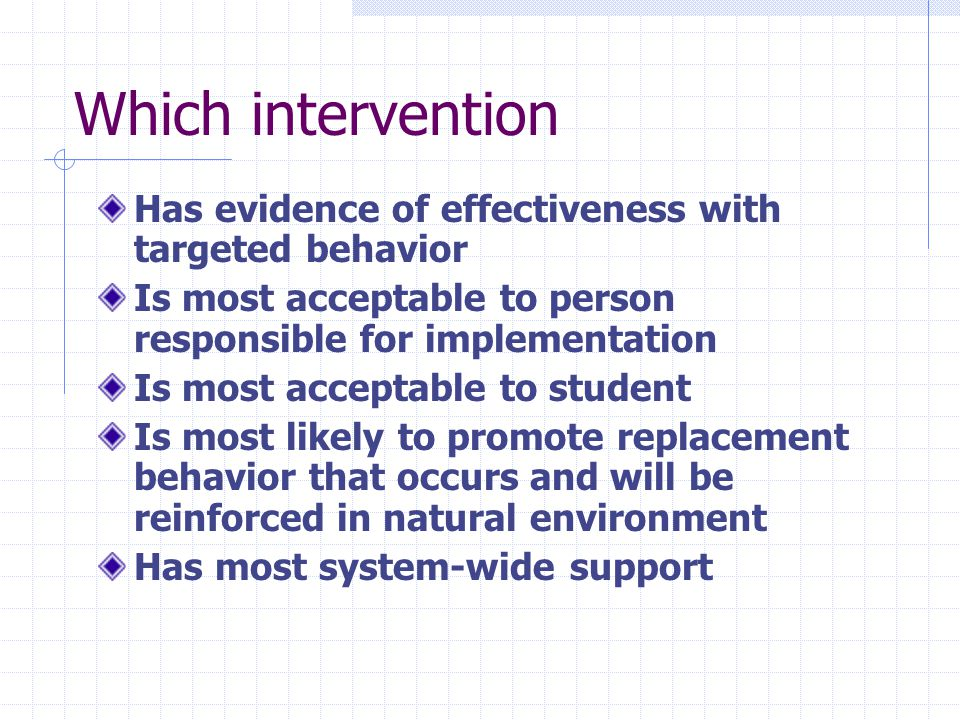 Which intervention Has evidence of effectiveness with targeted behavior Is most acceptable to person responsible for implementation Is most acceptable to student Is most likely to promote replacement behavior that occurs and will be reinforced in natural environment Has most system-wide support