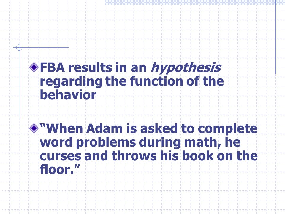 FBA results in an hypothesis regarding the function of the behavior When Adam is asked to complete word problems during math, he curses and throws his book on the floor.