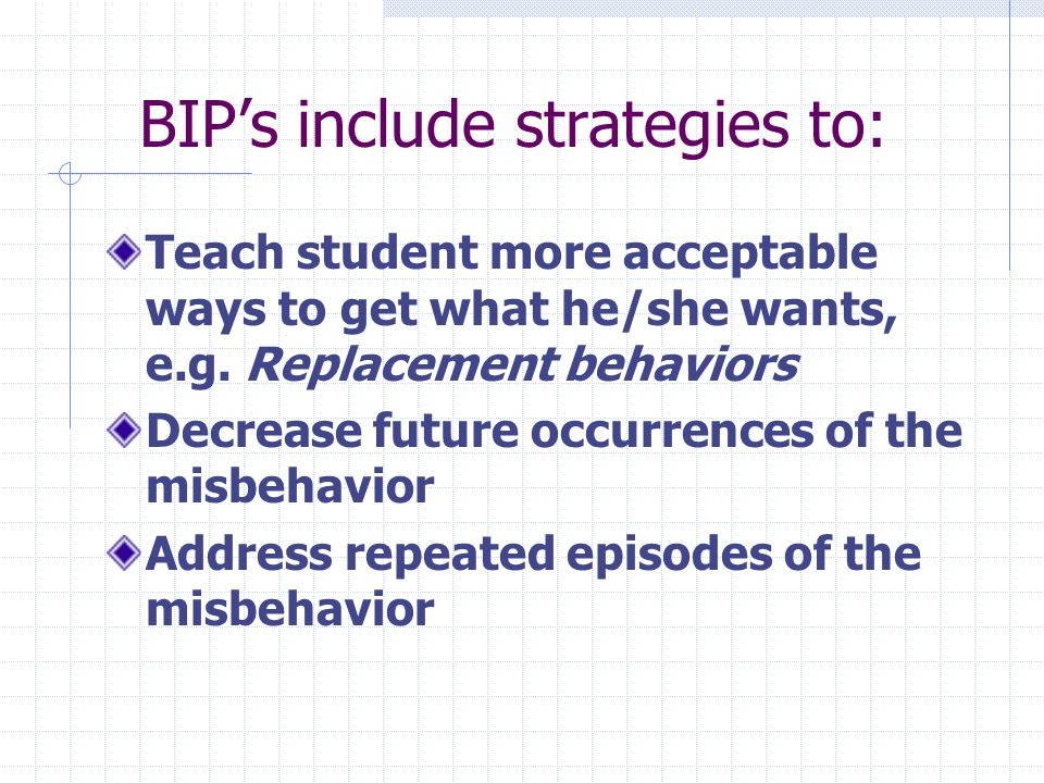 BIPs include strategies to: Teach student more acceptable ways to get what he/she wants, e.g.