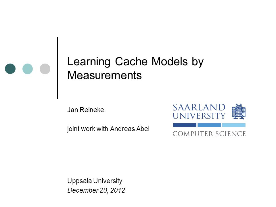 Learning Cache Models by Measurements Jan Reineke joint work with Andreas Abel Uppsala University December 20, 2012