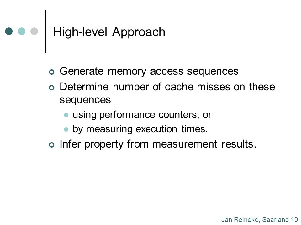 Jan Reineke, Saarland 10 High-level Approach Generate memory access sequences Determine number of cache misses on these sequences using performance counters, or by measuring execution times.