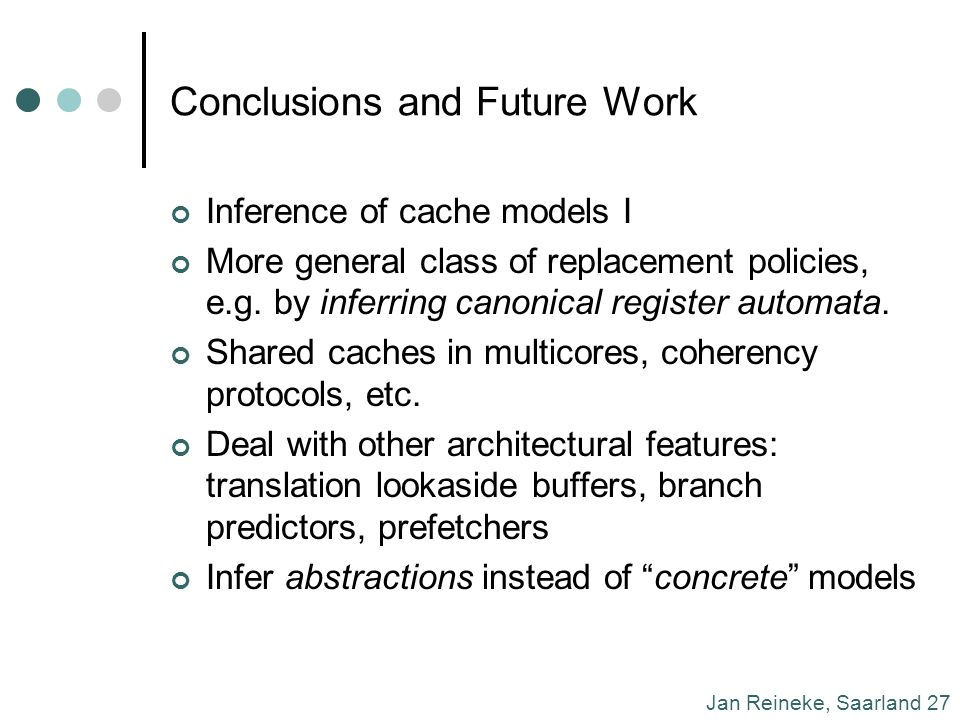Jan Reineke, Saarland 27 Conclusions and Future Work Inference of cache models I More general class of replacement policies, e.g.