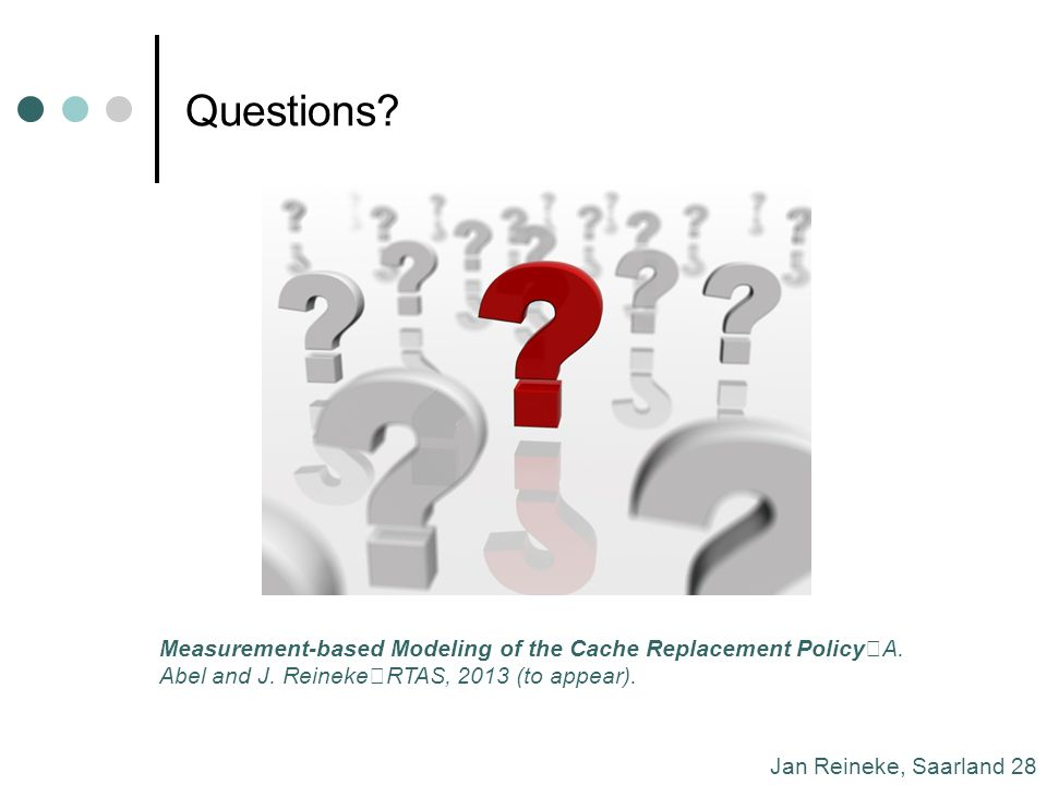 Jan Reineke, Saarland 28 Questions. Measurement-based Modeling of the Cache Replacement Policy A.