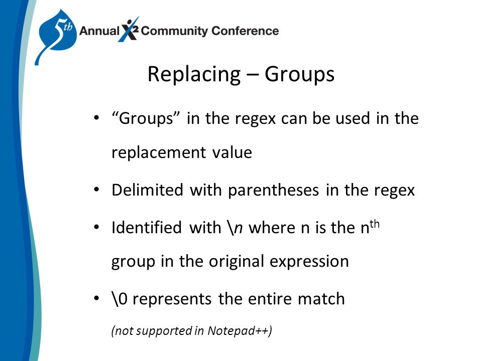 Replacing – Groups Groups in the regex can be used in the replacement value Delimited with parentheses in the regex Identified with \n where n is the n th group in the original expression \0 represents the entire match (not supported in Notepad++)