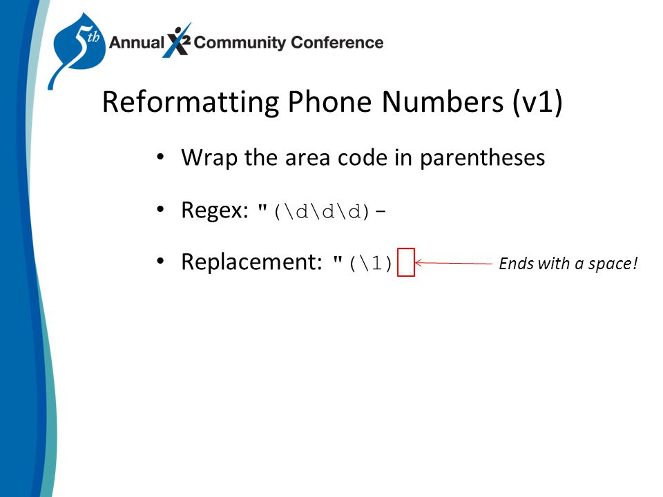 Reformatting Phone Numbers (v1) Wrap the area code in parentheses Regex: (\d\d\d)- Replacement: (\1) Ends with a space!