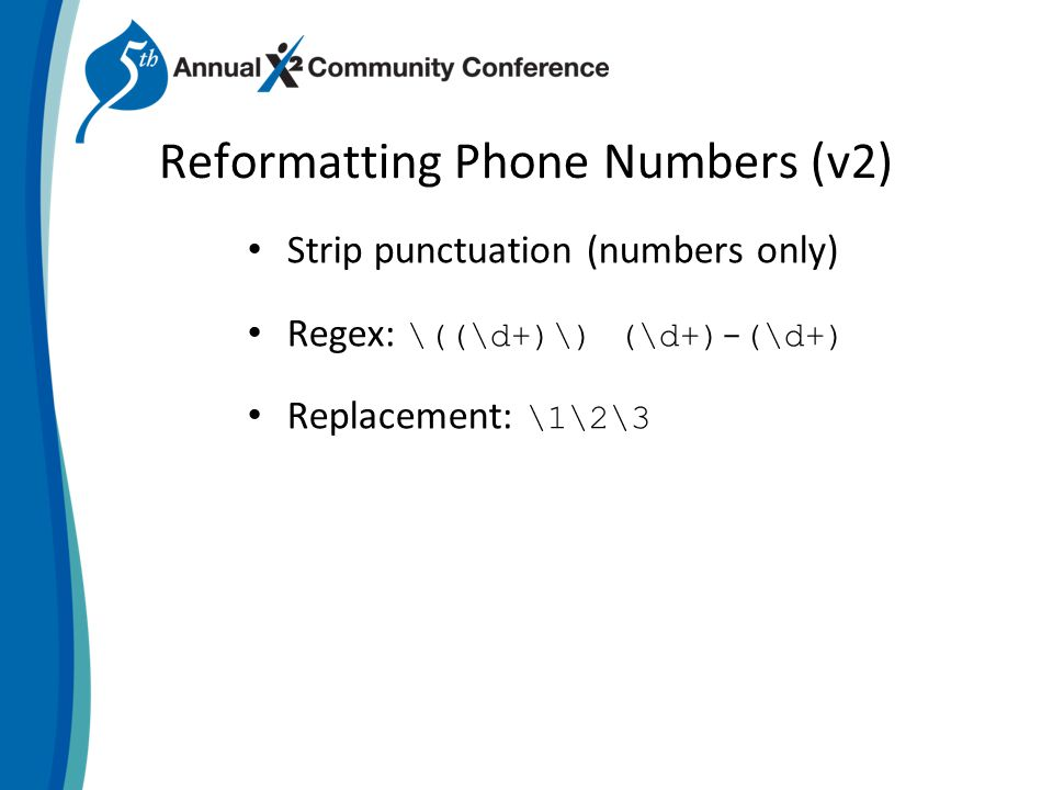 Reformatting Phone Numbers (v2) Strip punctuation (numbers only) Regex: \((\d+)\) (\d+)-(\d+) Replacement: \1\2\3