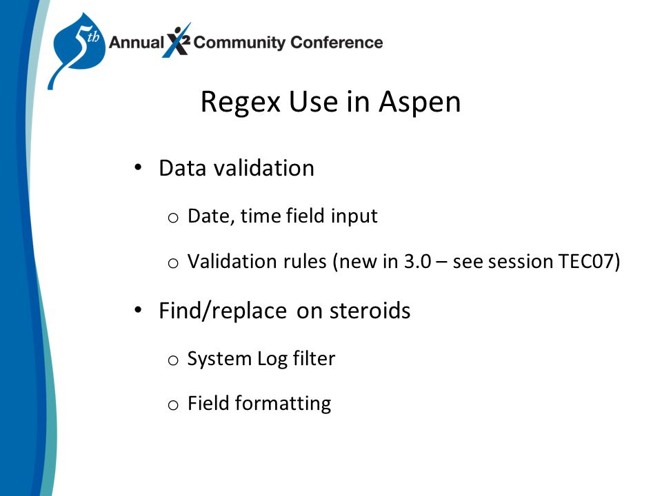 Regex Use in Aspen Data validation o Date, time field input o Validation rules (new in 3.0 – see session TEC07) Find/replace on steroids o System Log filter o Field formatting