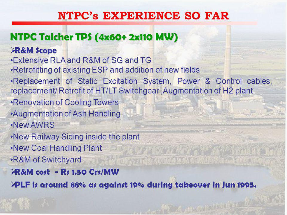 NTPCs EXPERIENCE SO FAR NTPC Talcher TPS (4x60+ 2x110 MW) R&M Scope R&M Scope Extensive RLA and R&M of SG and TGExtensive RLA and R&M of SG and TG Retrofitting of existing ESP and addition of new fieldsRetrofitting of existing ESP and addition of new fields Replacement of Static Excitation System, Power & Control cables, replacement/ Retrofit of HT/LT Switchgear,Augmentation of H2 plantReplacement of Static Excitation System, Power & Control cables, replacement/ Retrofit of HT/LT Switchgear,Augmentation of H2 plant Renovation of Cooling TowersRenovation of Cooling Towers Augmentation of Ash HandlingAugmentation of Ash Handling New AWRSNew AWRS New Railway Siding inside the plantNew Railway Siding inside the plant New Coal Handling PlantNew Coal Handling Plant R&M of SwitchyardR&M of Switchyard R&M cost - Rs 1.50 Crs/MW R&M cost - Rs 1.50 Crs/MW PLF is around 88% as against 19% during takeover in Jun 1995.