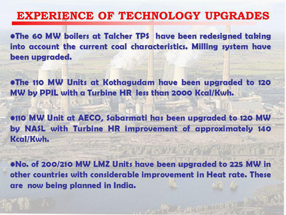 EXPERIENCE OF TECHNOLOGY UPGRADES The 60 MW boilers at Talcher TPS have been redesigned taking into account the current coal characteristics.