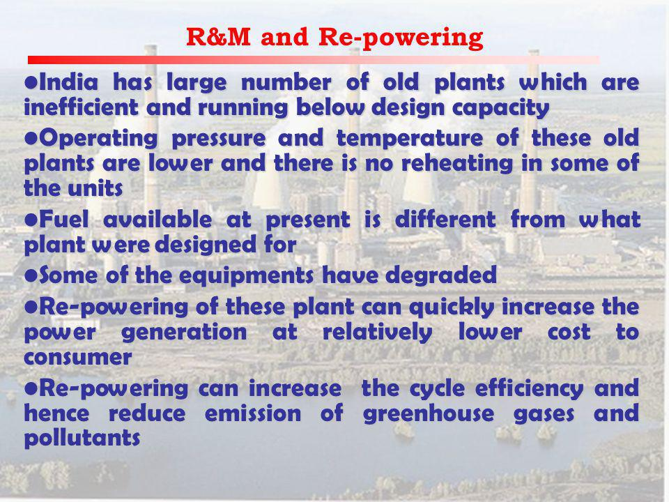 R&M and Re-powering India has large number of old plants which are inefficient and running below design capacityIndia has large number of old plants which are inefficient and running below design capacity Operating pressure and temperature of these old plants are lower and there is no reheating in some of the unitsOperating pressure and temperature of these old plants are lower and there is no reheating in some of the units Fuel available at present is different from what plant were designed forFuel available at present is different from what plant were designed for Some of the equipments have degradedSome of the equipments have degraded Re-powering of these plant can quickly increase the power generation at relatively lower cost to consumerRe-powering of these plant can quickly increase the power generation at relatively lower cost to consumer Re-powering can increase the cycle efficiency and hence reduce emission of greenhouse gases and pollutantsRe-powering can increase the cycle efficiency and hence reduce emission of greenhouse gases and pollutants