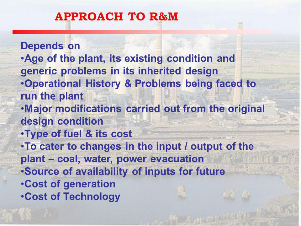 APPROACH TO R&M Depends on Age of the plant, its existing condition and generic problems in its inherited design Operational History & Problems being faced to run the plant Major modifications carried out from the original design condition Type of fuel & its cost To cater to changes in the input / output of the plant – coal, water, power evacuation Source of availability of inputs for future Cost of generation Cost of Technology