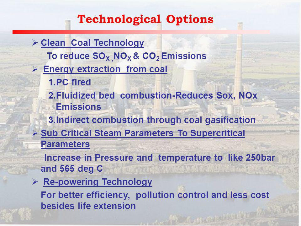 Technological Options Clean Coal Technology To reduce SO X, NO X & CO 2 Emissions Energy extraction from coal 1.PC fired 2.Fluidized bed combustion-Reduces Sox, NOx Emissions 3.Indirect combustion through coal gasification Sub Critical Steam Parameters To Supercritical Parameters Increase in Pressure and temperature to like 250bar and 565 deg C Re-powering Technology For better efficiency, pollution control and less cost besides life extension