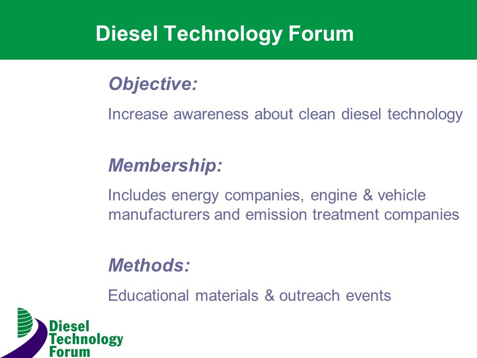 Diesel Technology Forum Objective: Increase awareness about clean diesel technology Membership: Includes energy companies, engine & vehicle manufacturers and emission treatment companies Methods: Educational materials & outreach events