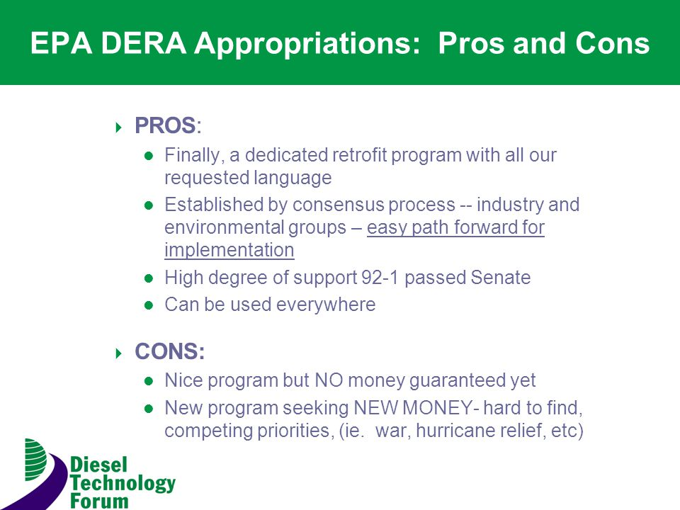 EPA DERA Appropriations: Pros and Cons PROS: Finally, a dedicated retrofit program with all our requested language Established by consensus process -- industry and environmental groups – easy path forward for implementation High degree of support 92-1 passed Senate Can be used everywhere CONS: Nice program but NO money guaranteed yet New program seeking NEW MONEY- hard to find, competing priorities, (ie.