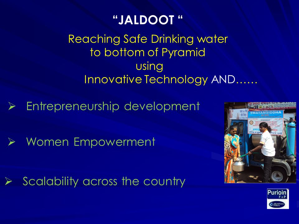 Reaching Safe Drinking water to bottom of Pyramid using Innovative Technology AND…… Entrepreneurship development Women Empowerment Scalability across the country JALDOOT