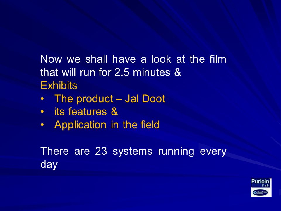 Now we shall have a look at the film that will run for 2.5 minutes & Exhibits The product – Jal Doot its features & Application in the field There are 23 systems running every day