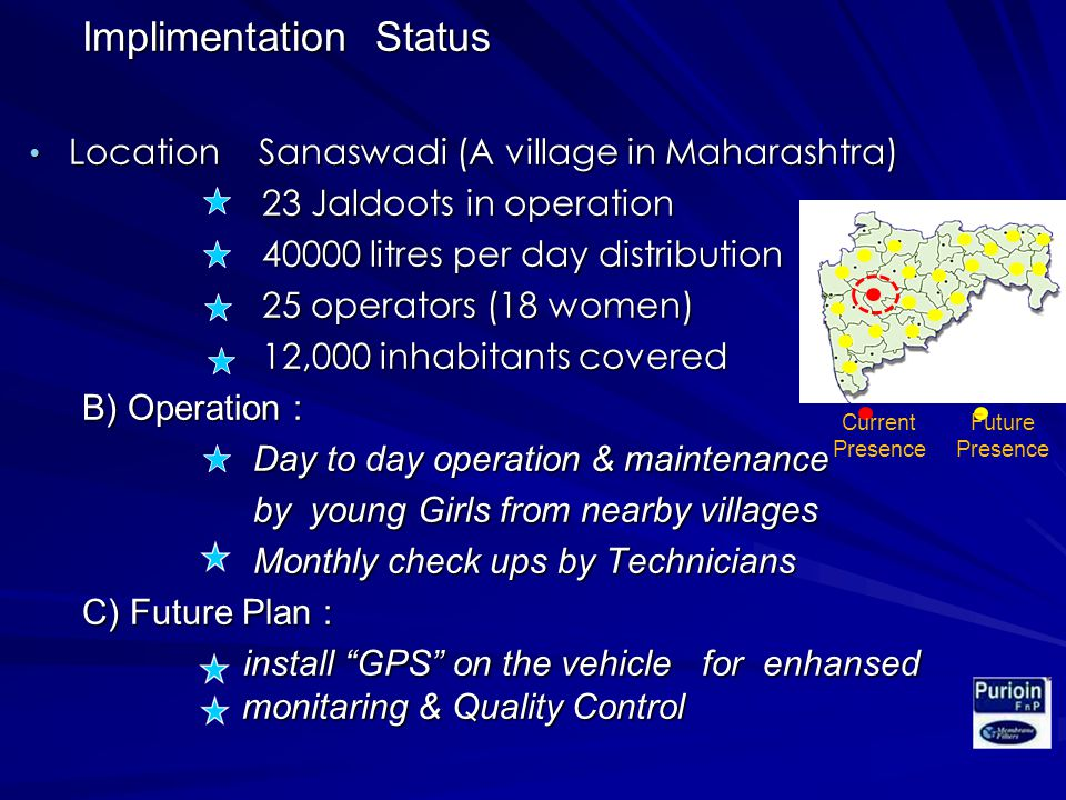 Implimentation Status Location Sanaswadi (A village in Maharashtra) Location Sanaswadi (A village in Maharashtra) 23 Jaldoots in operation 23 Jaldoots in operation litres per day distribution litres per day distribution 25 operators (18 women) 25 operators (18 women) 12,000 inhabitants covered 12,000 inhabitants covered B) Operation : Day to day operation & maintenance Day to day operation & maintenance by young Girls from nearby villages by young Girls from nearby villages Monthly check ups by Technicians Monthly check ups by Technicians C) Future Plan : install GPS on the vehicle for enhansed monitaring & Quality Control install GPS on the vehicle for enhansed monitaring & Quality Control Current Presence Future Presence