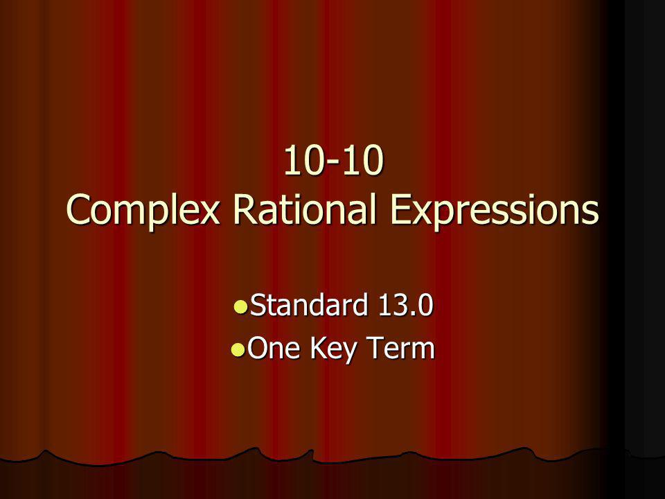 10-10 Complex Rational Expressions Standard 13.0 Standard 13.0 One Key Term One Key Term