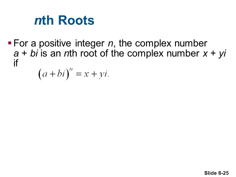 Slide 8-25 nth Roots For a positive integer n, the complex number a + bi is an nth root of the complex number x + yi if