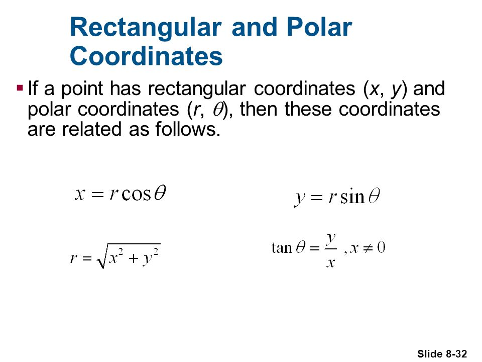 Slide 8-32 Rectangular and Polar Coordinates If a point has rectangular coordinates (x, y) and polar coordinates (r, ), then these coordinates are related as follows.